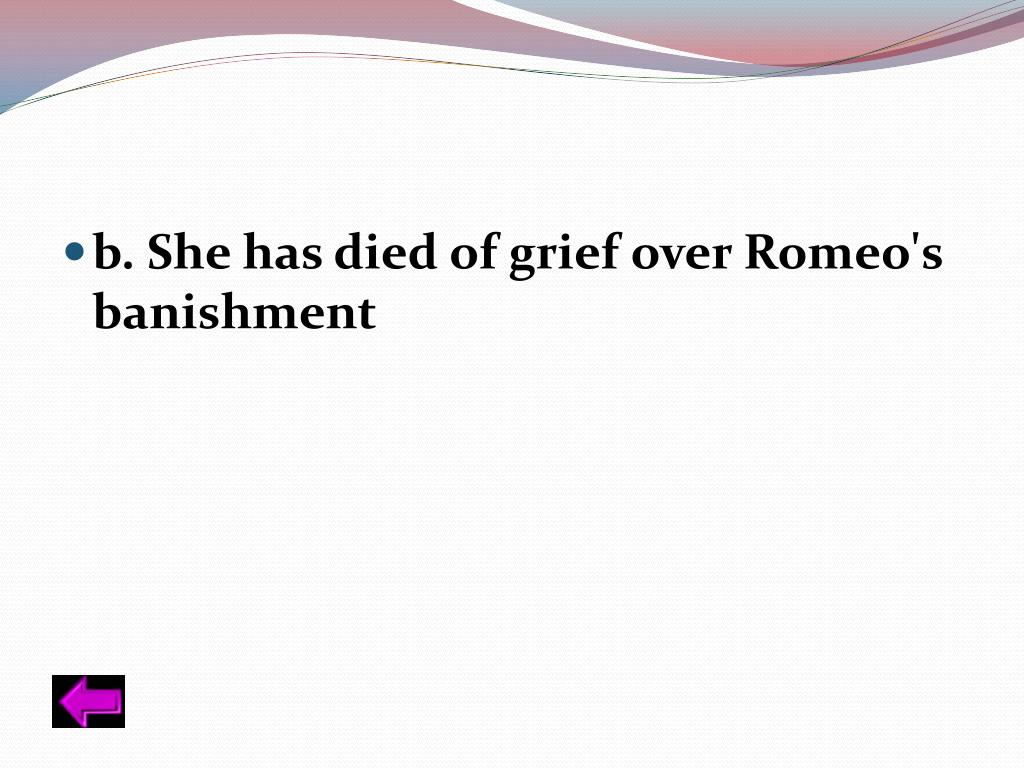 b. She has died of grief over Romeo's banishment
