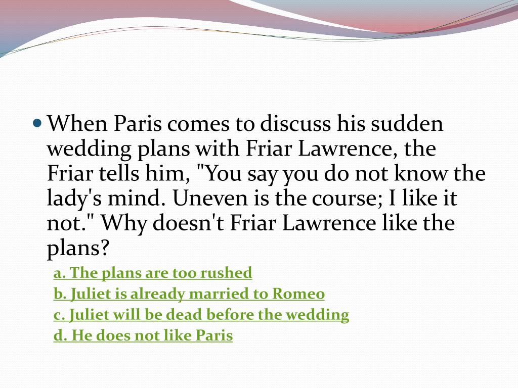 """When Paris comes to discuss his sudden wedding plans with Friar Lawrence, the Friar tells him, """"You say you do not know the lady's mind. Uneven is the course; I like it not."""" Why doesn't Friar Lawrence like the plans?"""