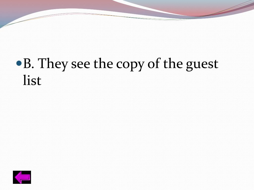 B. They see the copy of the guest list