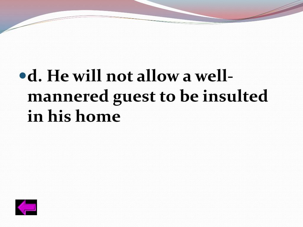 d. He will not allow a well-mannered guest to be insulted in his home