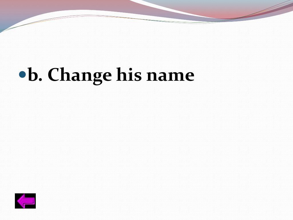 b. Change his name