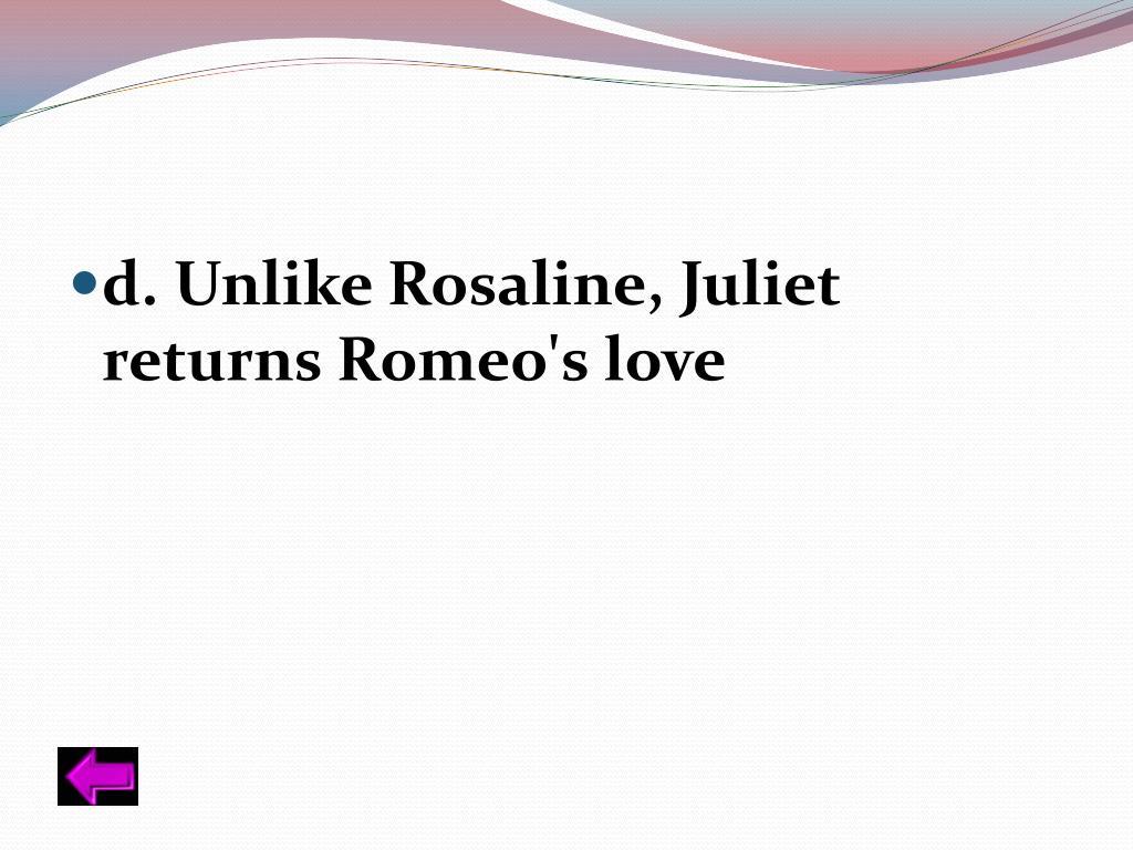 d. Unlike Rosaline, Juliet returns Romeo's love