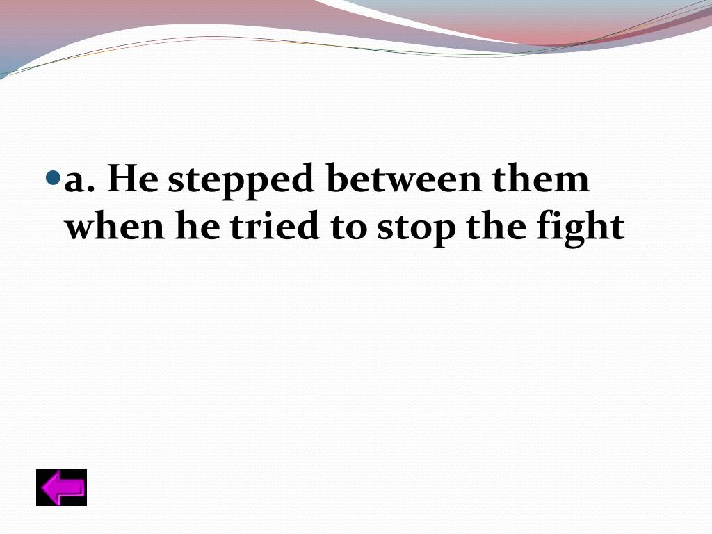 a. He stepped between them when he tried to stop the fight