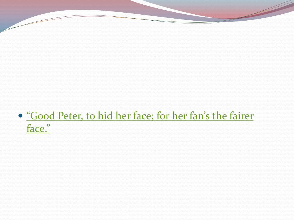 """""""Good Peter, to hid her face; for her fan's the fairer face."""""""