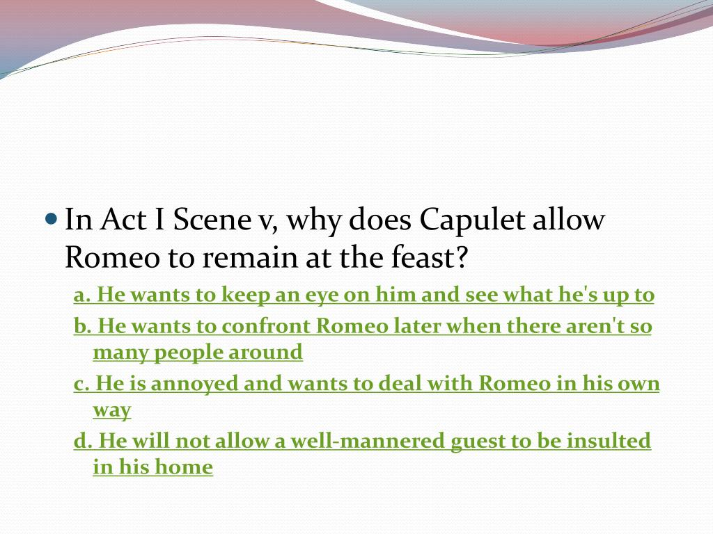 In Act I Scene v, why does Capulet allow Romeo to remain at the feast?