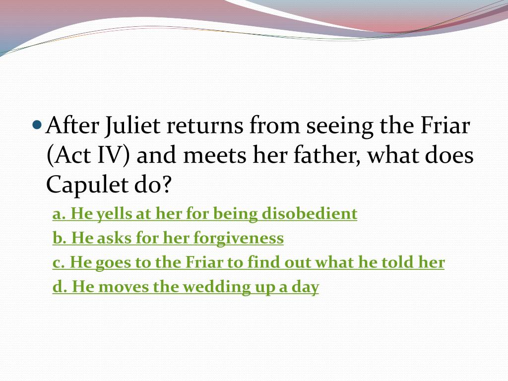 After Juliet returns from seeing the Friar (Act IV) and meets her father, what does Capulet do?