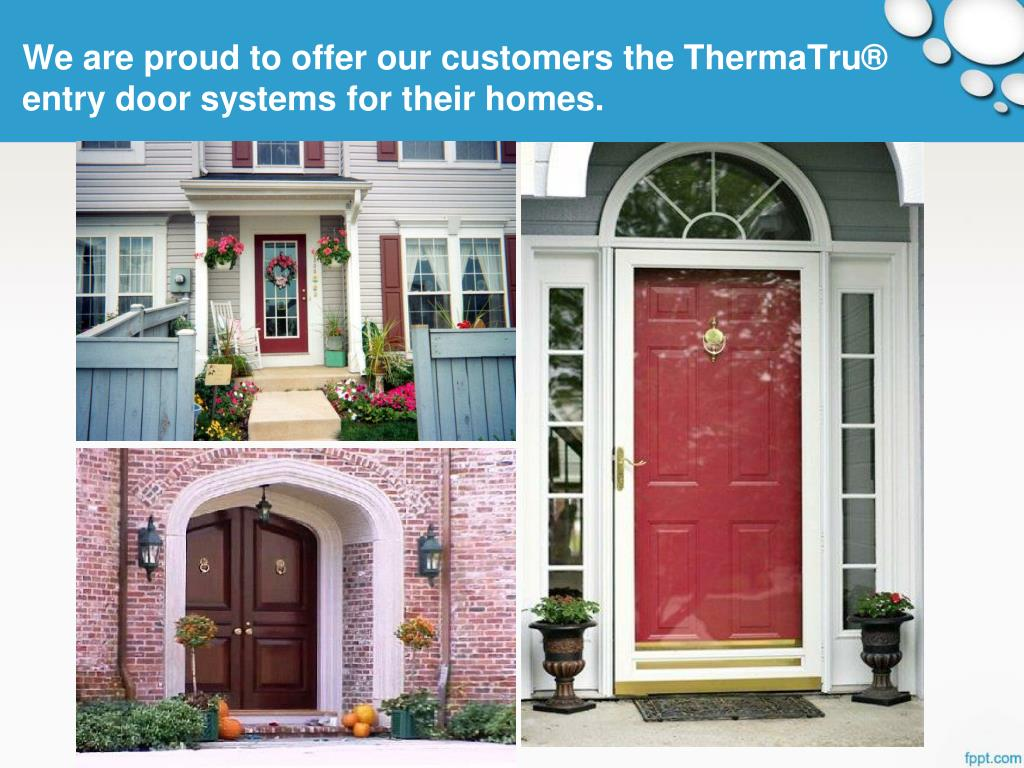 We are proud to offer our customers the ThermaTru® entry door systems for their homes.