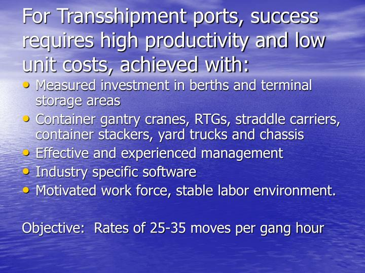 For Transshipment ports, success requires high productivity and low unit costs, achieved with: