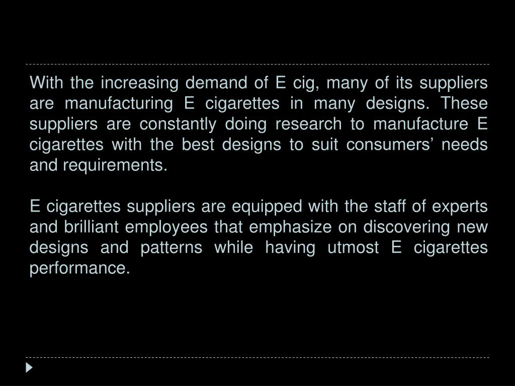 With the increasing demand of E cig, many of its suppliers are manufacturing E cigarettes in many designs. These suppliers are constantly doing research to manufacture E cigarettes with the best designs to suit consumers' needs and requirements.