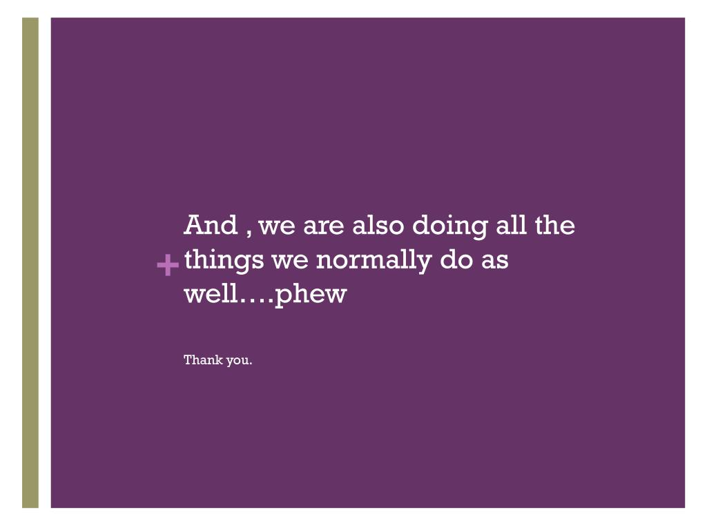 And , we are also doing all the things we normally do as well….phew