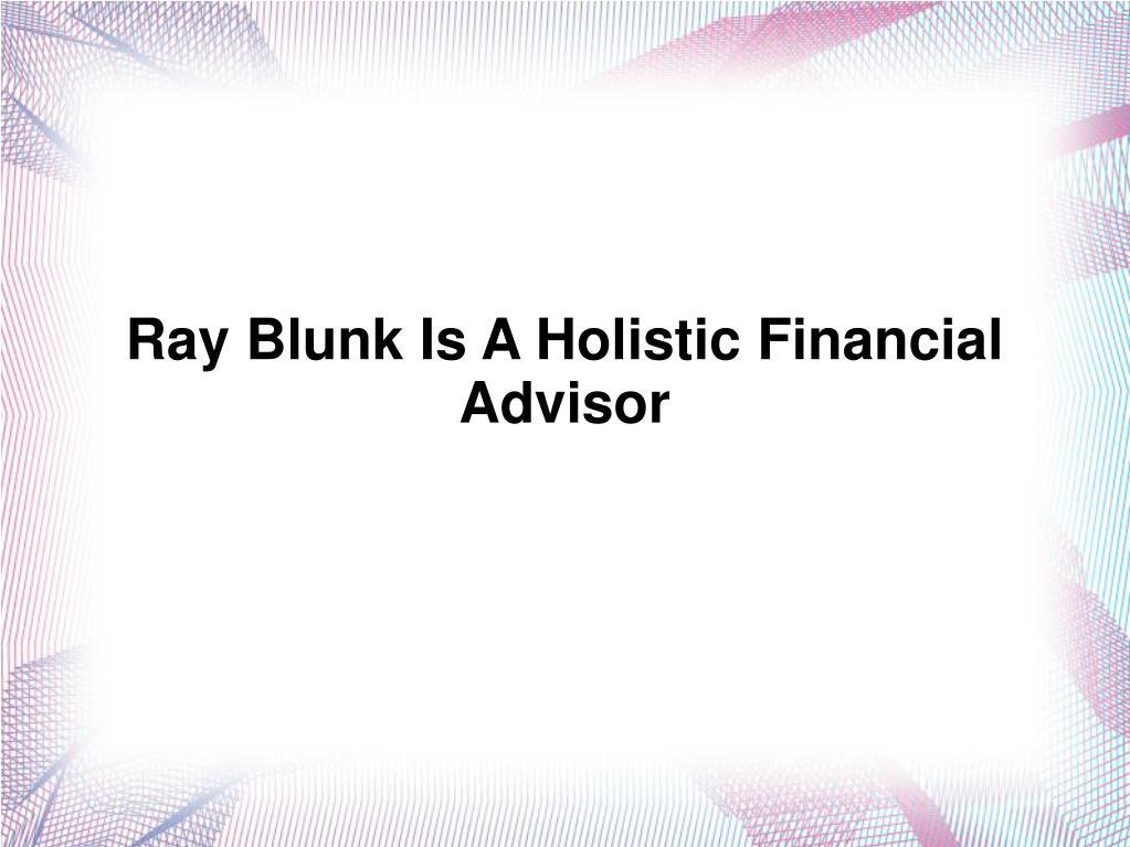Ray Blunk Is A Holistic Financial Advisor