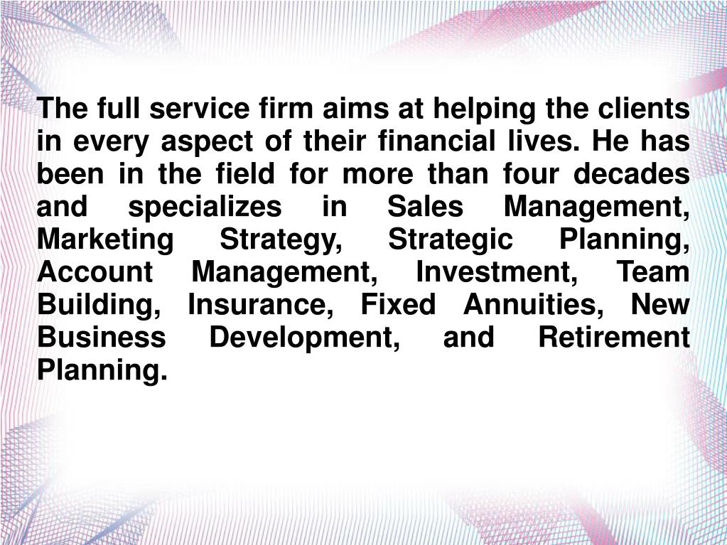 The full service firm aims at helping the clients in every aspect of their financial lives. He has been in the field for more than four decades and specializes in Sales Management, Marketing Strategy, Strategic Planning, Account Management, Investment, Team Building, Insurance, Fixed Annuities, New Business Development, and Retirement Planning.