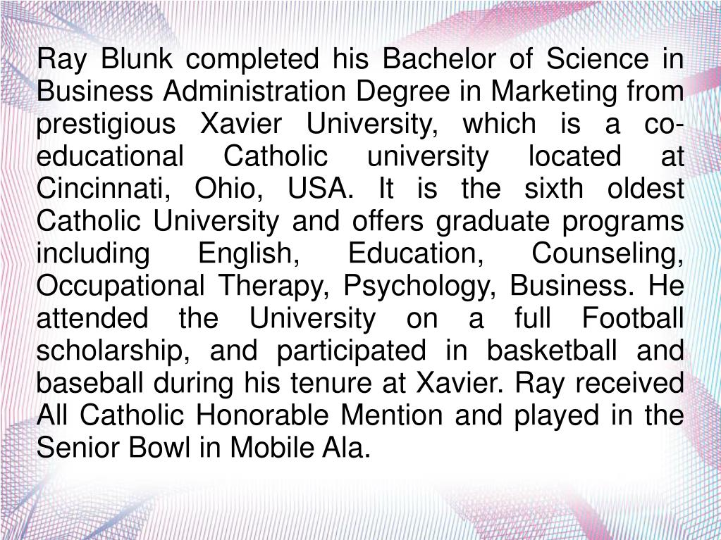 Ray Blunk completed his Bachelor of Science in Business Administration Degree in Marketing from prestigious Xavier University, which is a co-educational Catholic university located at Cincinnati, Ohio, USA. It is the sixth oldest Catholic University and offers graduate programs including English, Education, Counseling, Occupational Therapy, Psychology, Business. He attended the University on a full Football scholarship, and participated in basketball and baseball during his tenure at Xavier. Ray received All Catholic Honorable Mention and played in the Senior Bowl in Mobile Ala.