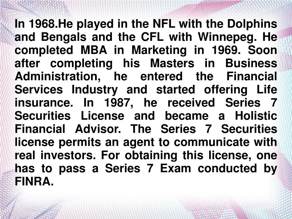 In 1968.He played in the NFL with the Dolphins and Bengals and the CFL with Winnepeg. He completed MBA in Marketing in 1969. Soon after completing his Masters in Business Administration, he entered the Financial Services Industry and started offering Life insurance. In 1987, he received Series 7 Securities License and became a Holistic Financial Advisor. The Series 7 Securities license permits an agent to communicate with real investors. For obtaining this license, one has to pass a Series 7 Exam conducted by FINRA.