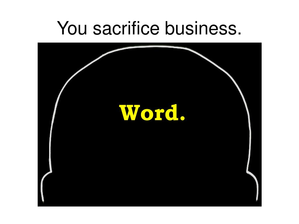 You sacrifice business.