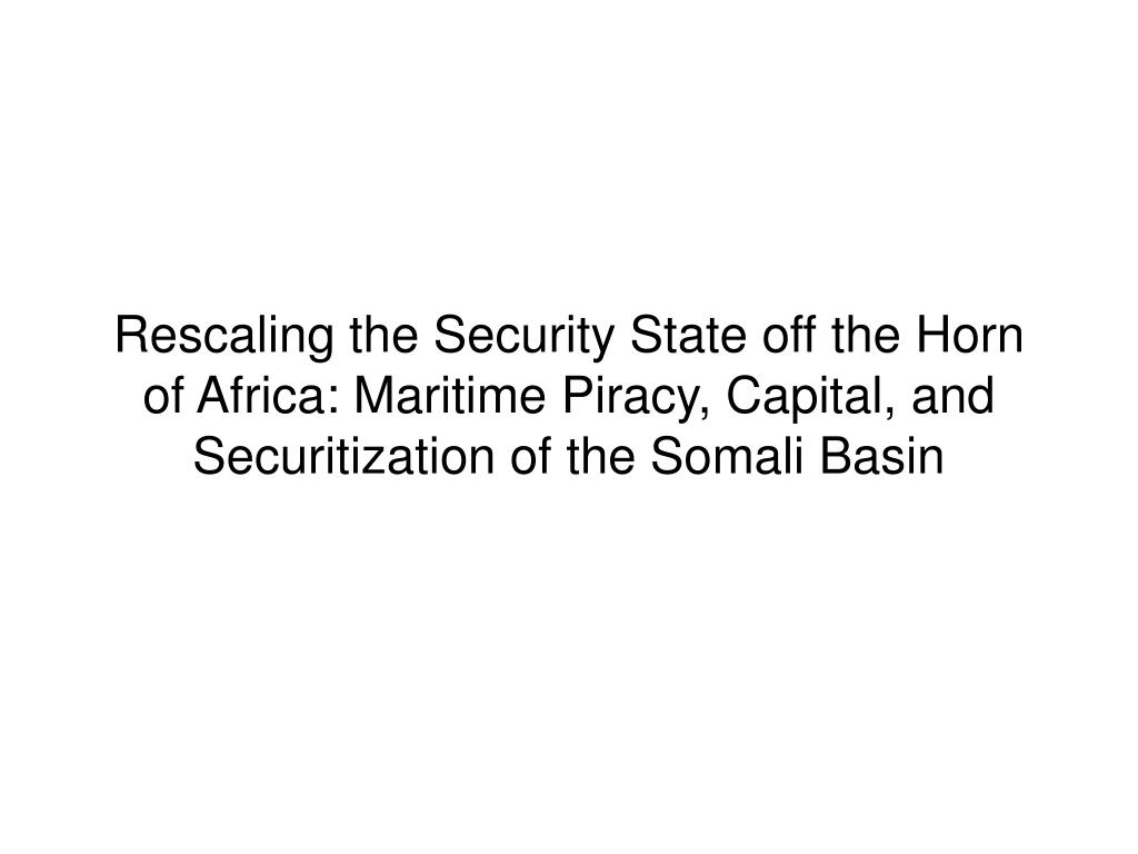 Rescaling the Security State off the Horn of Africa: Maritime Piracy, Capital, and Securitization of the Somali Basin