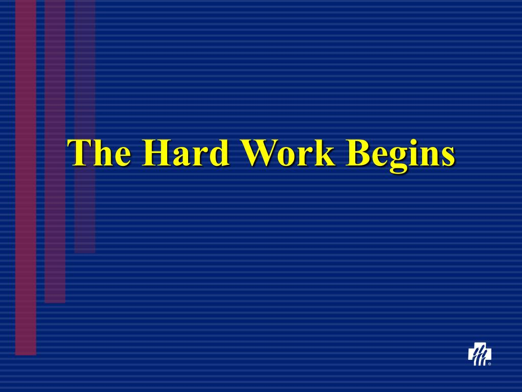 The Hard Work Begins