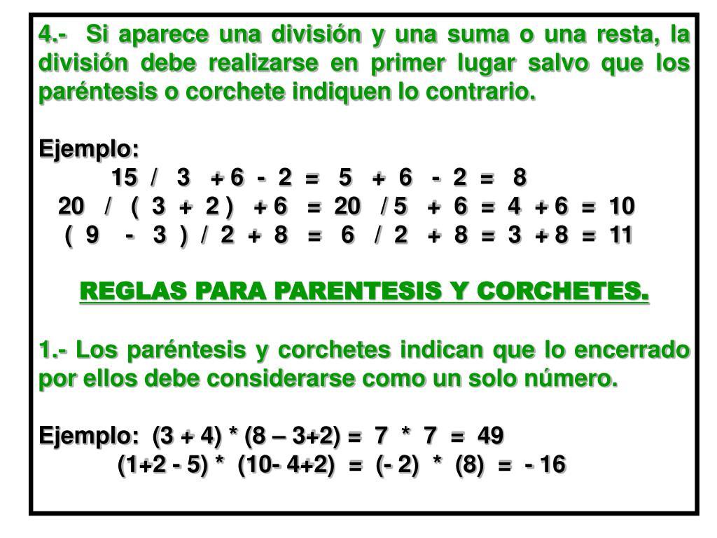 4.-  Si aparece una división y una suma o una resta, la  división debe realizarse en primer lugar salvo que los paréntesis o corchete indiquen lo contrario.