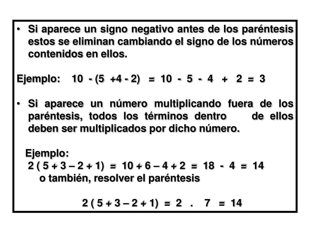 Si aparece un signo negativo antes de los paréntesis estos se eliminan cambiando el signo de los números contenidos en ellos.