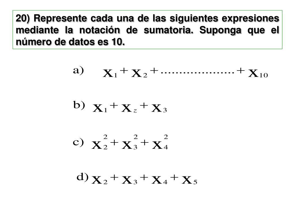 20) Represente cada una de las siguientes expresiones mediante la notación de sumatoria. Suponga que el número de datos es 10.