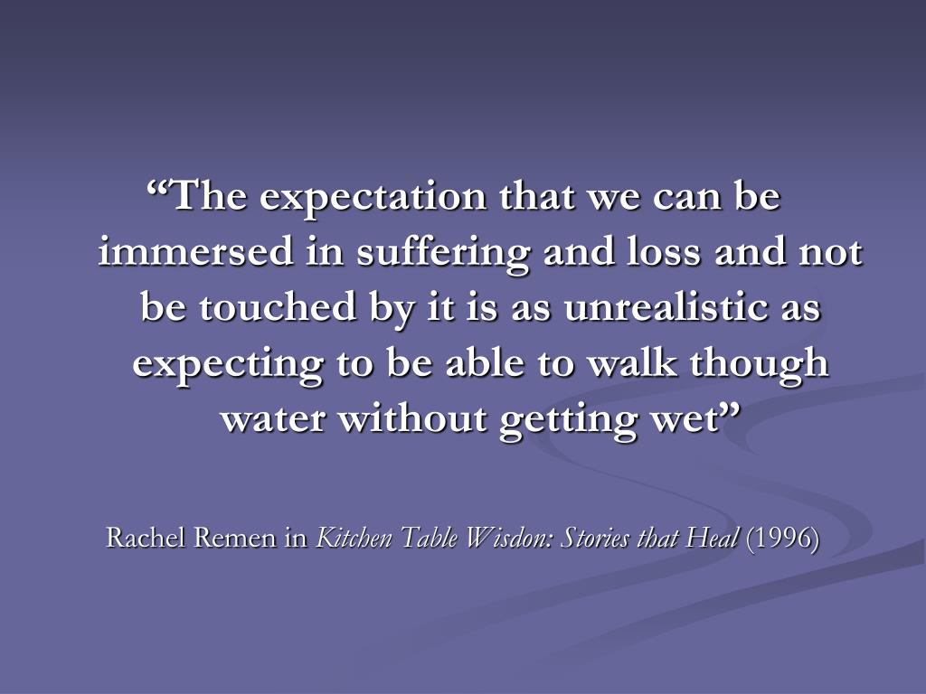 """""""The expectation that we can be immersed in suffering and loss and not be touched by it is as unrealistic as expecting to be able to walk though water without getting wet"""""""