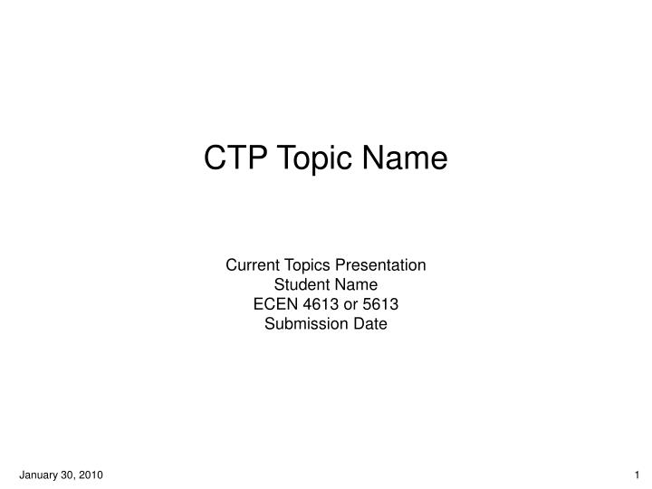 Ctp topic name current topics presentation student name ecen 4613 or 5613 submission date