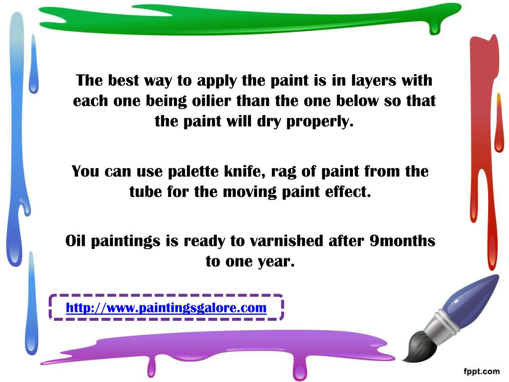 The best way to apply the paint is in layers with each one being oilier than the one below so that the paint will dry properly.