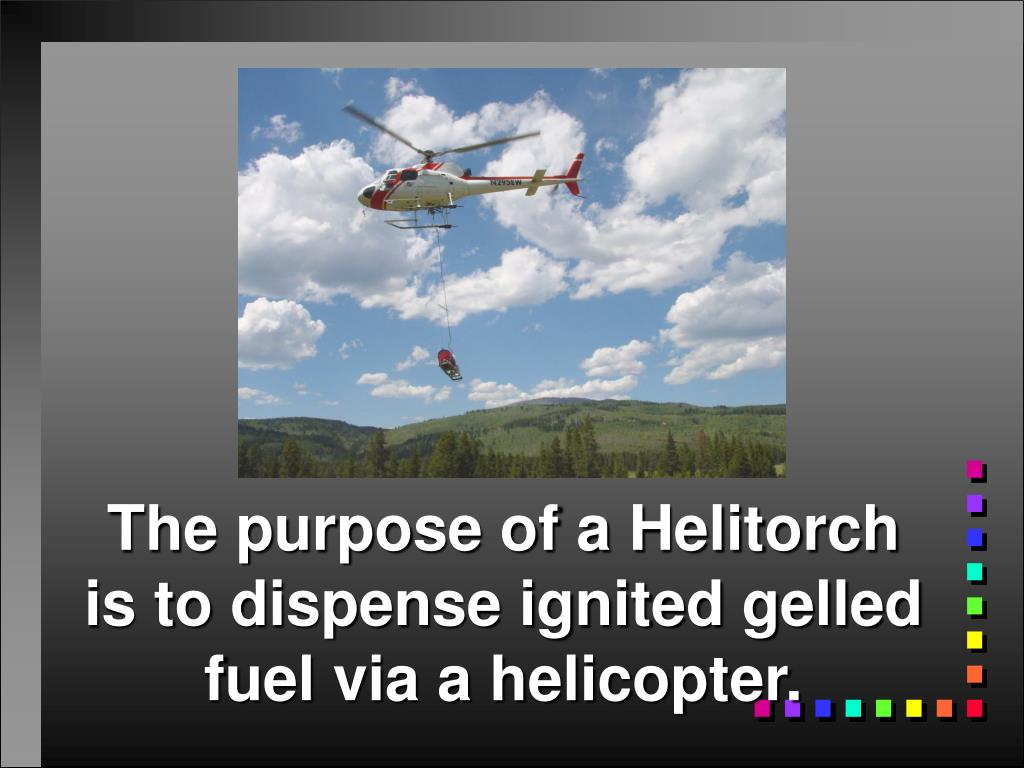 The purpose of a Helitorch is to dispense ignited gelled fuel via a helicopter.