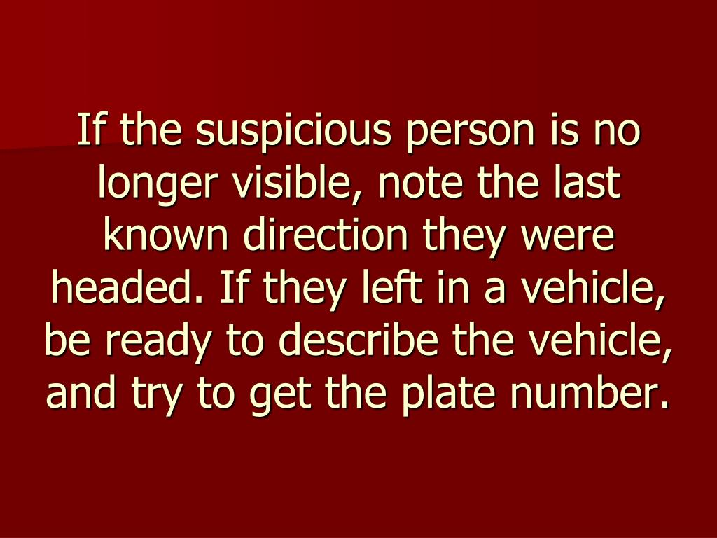 If the suspicious person is no longer visible, note the last known direction they were headed. If they left in a vehicle, be ready to describe the vehicle, and try to get the plate number.