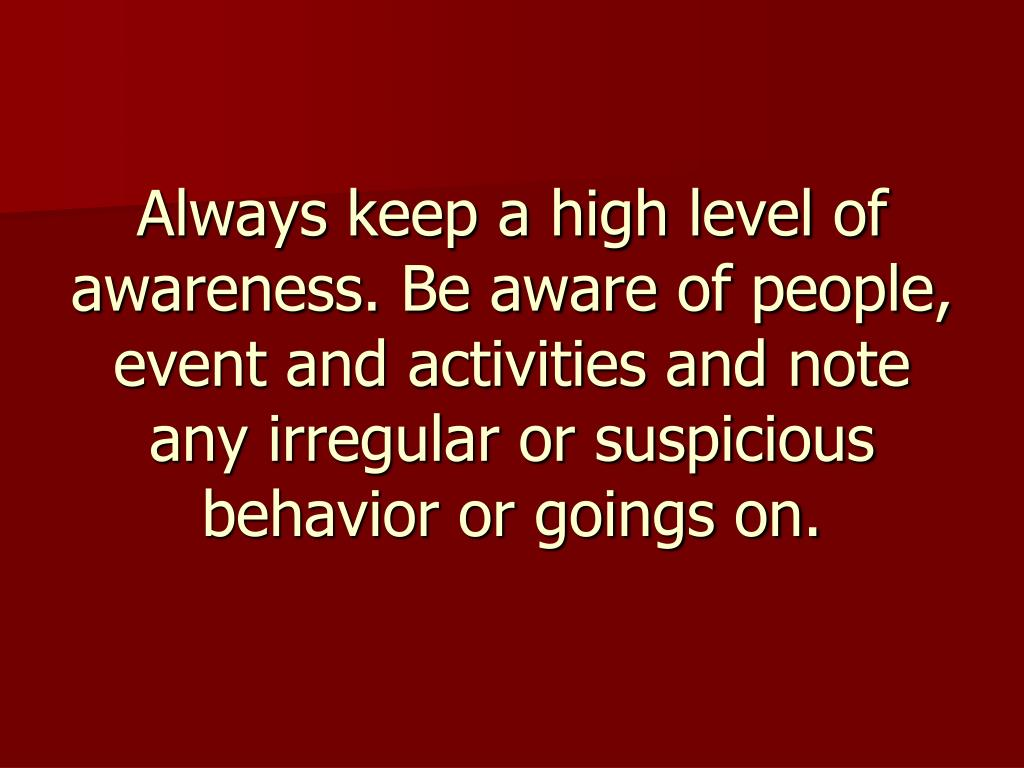 Always keep a high level of awareness. Be aware of people, event and activities and note any irregular or suspicious behavior or goings on.