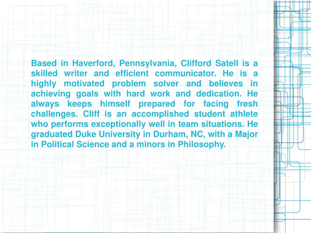 Based in Haverford, Pennsylvania, Clifford Satell is a skilled writer and efficient communicator. He is a highly motivated problem solver and believes in achieving goals with hard work and dedication. He always keeps himself prepared for facing fresh challenges. Cliff is an accomplished student athlete who performs exceptionally well in team situations. He graduated Duke University in Durham, NC, with a Major in Political Science and a minors in Philosophy.