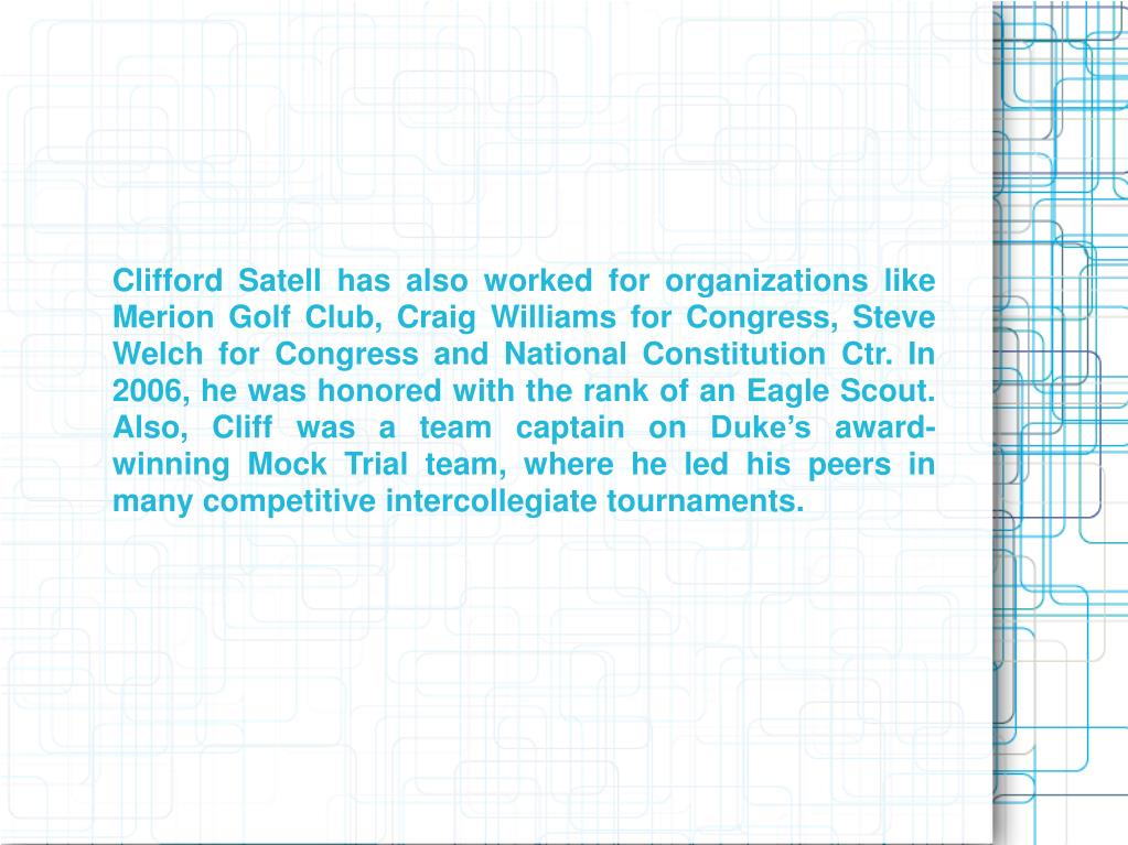 Clifford Satell has also worked for organizations like Merion Golf Club, Craig Williams for Congress, Steve Welch for Congress and National Constitution Ctr. In 2006, he was honored with the rank of an Eagle Scout. Also, Cliff was a team captain on Duke's award-winning Mock Trial team, where he led his peers in many competitive intercollegiate tournaments.
