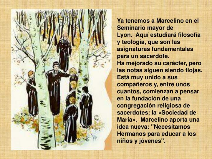 Ya tenemos a Marcelino en el Seminario mayor de Lyon.Aquí estudiará filosofía y teología, que son las asignaturas fundamentales para un sacerdote.