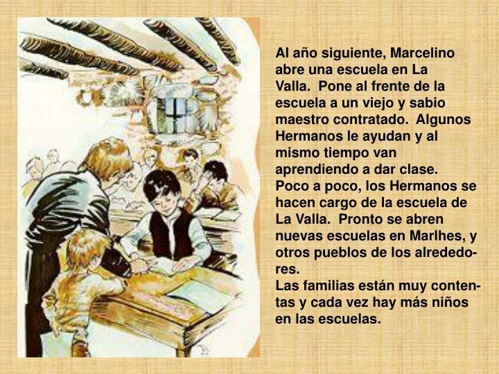Al año siguiente, Marcelino abre una escuela en La Valla.Pone al frente de la escuela a un viejo y sabio maestro contratado.Algunos Hermanos le ayudan y al mismo tiempo van aprendiendo a dar clase.