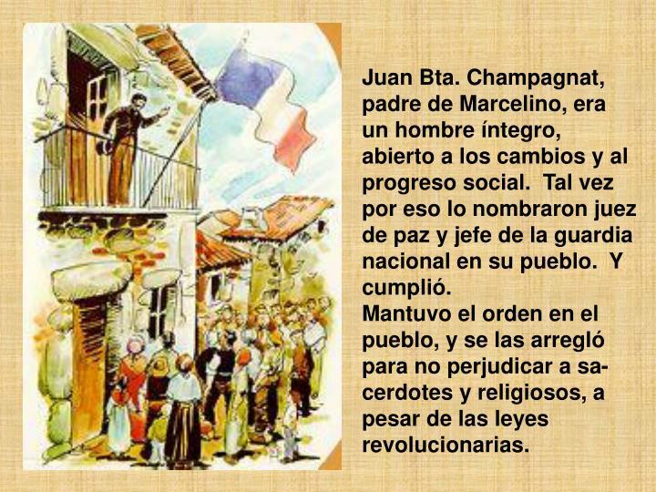 Juan Bta. Champagnat, padre de Marcelino, era un hombre íntegro, abierto a los cambios y al progreso social.Tal vez por eso lo nombraron juez de paz y jefe de la guardia nacional en su pueblo.Y cumplió.