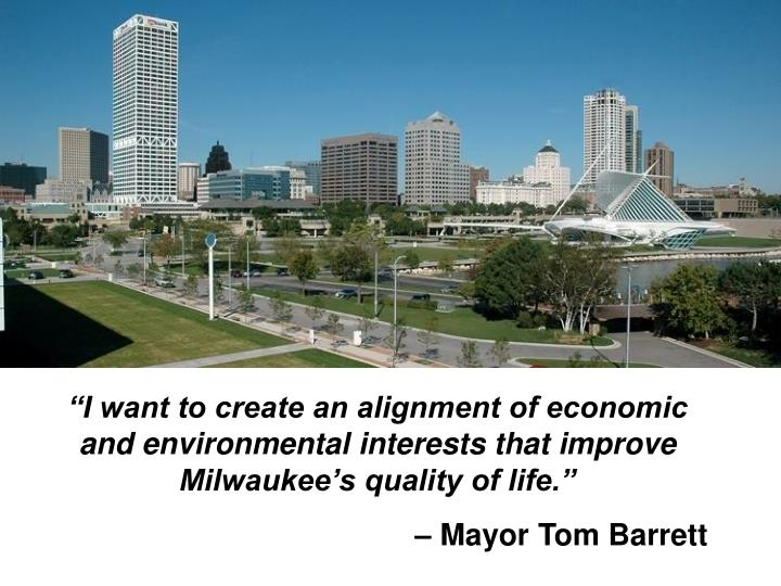 """I want to create an alignment of economic and environmental interests that improve Milwaukee's ..."