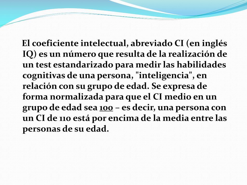 """El coeficiente intelectual, abreviado CI (en inglés IQ) es un número que resulta de la realización de un test estandarizado para medir las habilidades cognitivas de una persona, """"inteligencia"""", en relación con su grupo de edad. Se expresa de forma normalizada para que el CI medio en un grupo de edad sea"""