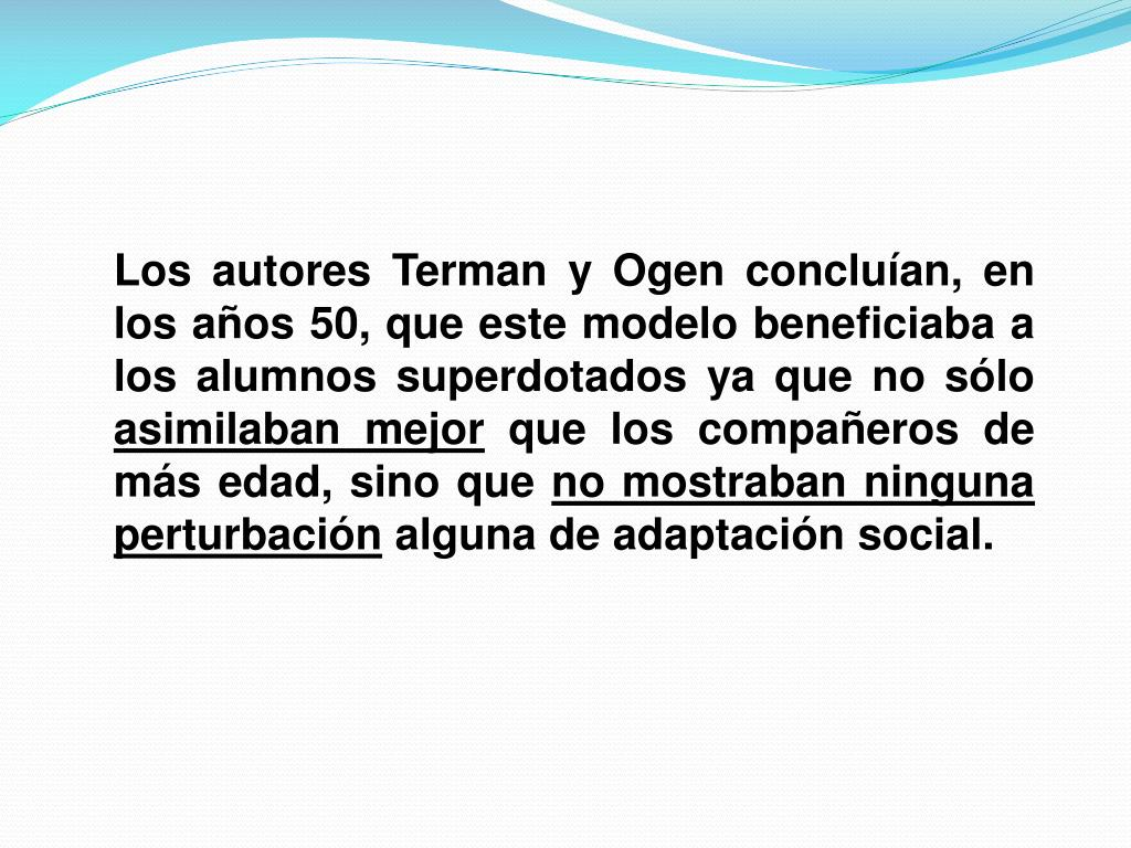 Los autores Terman y Ogen concluían, en los años 50, que este modelo beneficiaba a los alumnos superdotados ya que no sólo