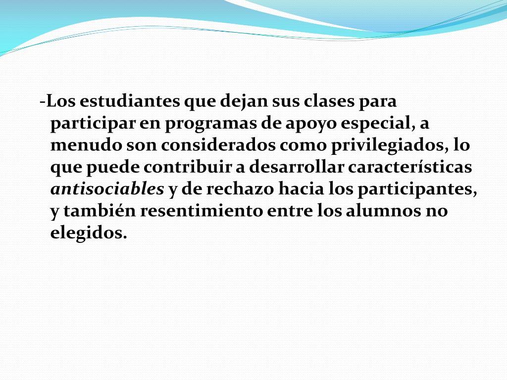 -Los estudiantes que dejan sus clases para participar en programas de apoyo especial, a menudo son considerados como privilegiados, lo que puede contribuir a desarrollar características