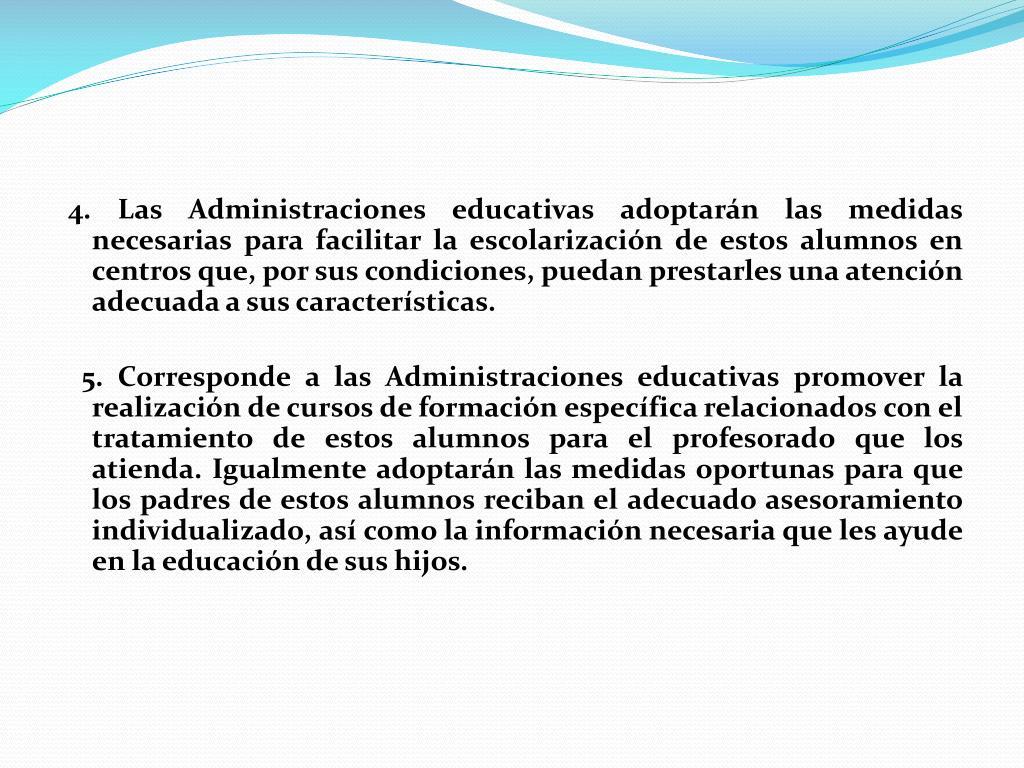4. Las Administraciones educativas adoptarán las medidas necesarias para facilitar la escolarización de estos alumnos en centros que, por sus condiciones, puedan prestarles una atención adecuada a sus características.
