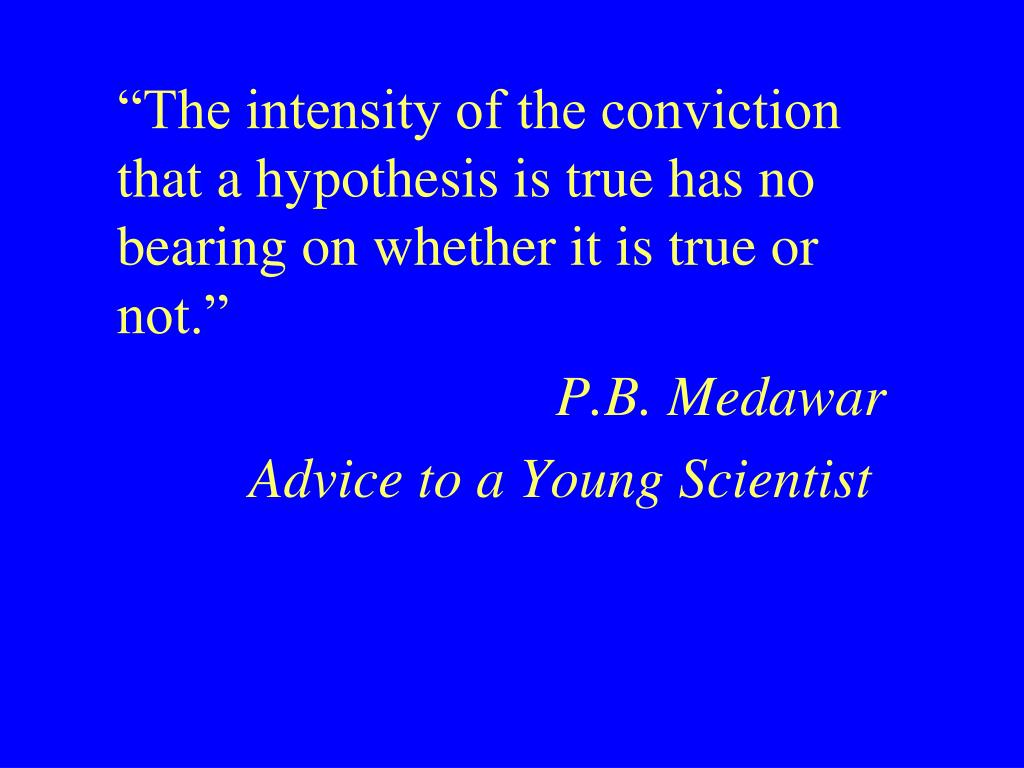 """The intensity of the conviction that a hypothesis is true has no bearing on whether it is true or not."""