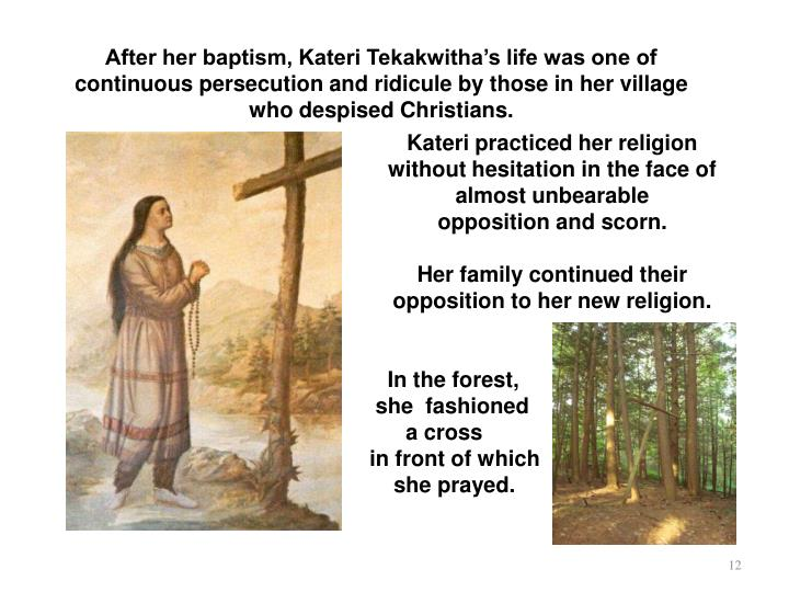 After her baptism, Kateri Tekakwitha's life was one of continuous persecution and ridicule by those in her village
