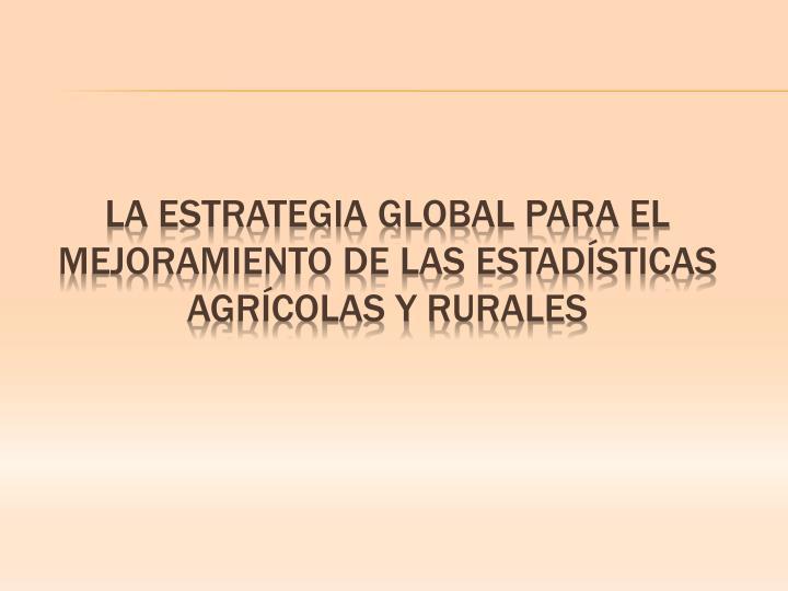 LA ESTRATEGIA GLOBAL PARA EL MEJORAMIENTO DE LAS ESTADÍSTICAS AGRÍCOLAS Y RURALES