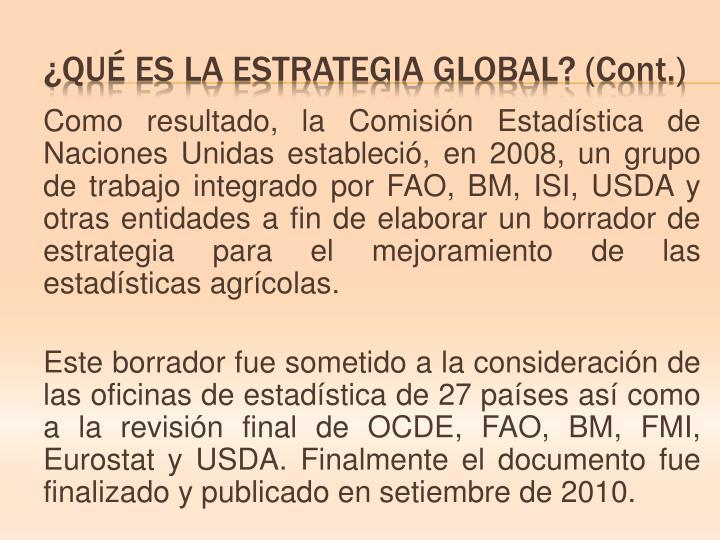 Como resultado, la Comisión Estadística de Naciones Unidas estableció, en 2008, un grupo de trabajo integrado por FAO, BM, ISI, USDA y otras entidades a fin de elaborar un borrador de estrategia para el mejoramiento de las estadísticas agrícolas.