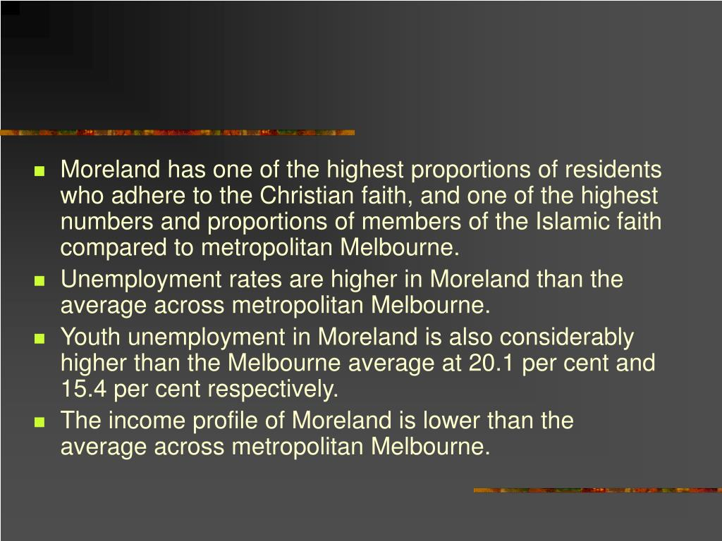 Moreland has one of the highest proportions of residents who adhere to the Christian faith, and one of the highest numbers and proportions of members of the Islamic faith compared to metropolitan Melbourne.