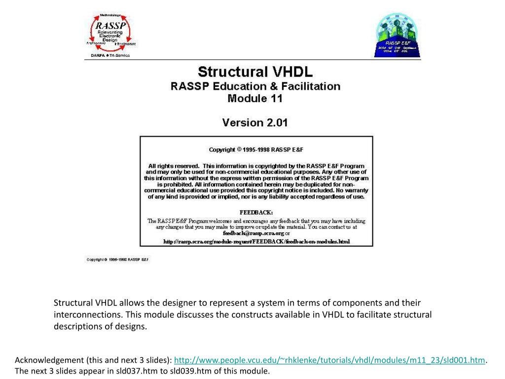 Structural VHDL allows the designer to represent a system in terms of components and their interconnections. This module discusses the constructs available in VHDL to facilitate structural descriptions of designs.