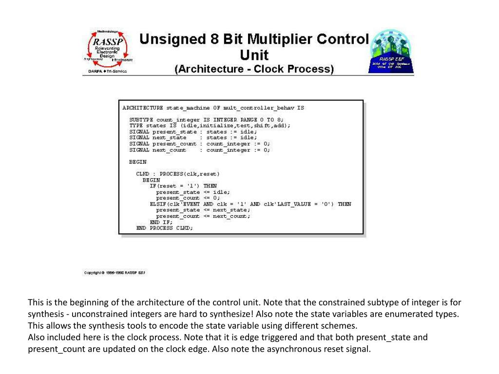 This is the beginning of the architecture of the control unit. Note that the constrained subtype of integer is for synthesis - unconstrained integers are hard to synthesize! Also note the state variables are enumerated types. This allows the synthesis tools to encode the state variable using different schemes.