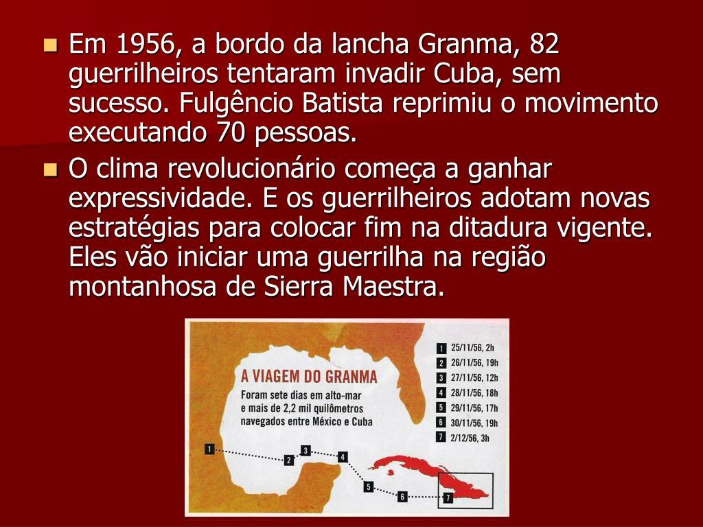 Em 1956, a bordo da lancha Granma, 82 guerrilheiros tentaram invadir Cuba, sem sucesso. Fulgêncio Batista reprimiu o movimento executando 70 pessoas.