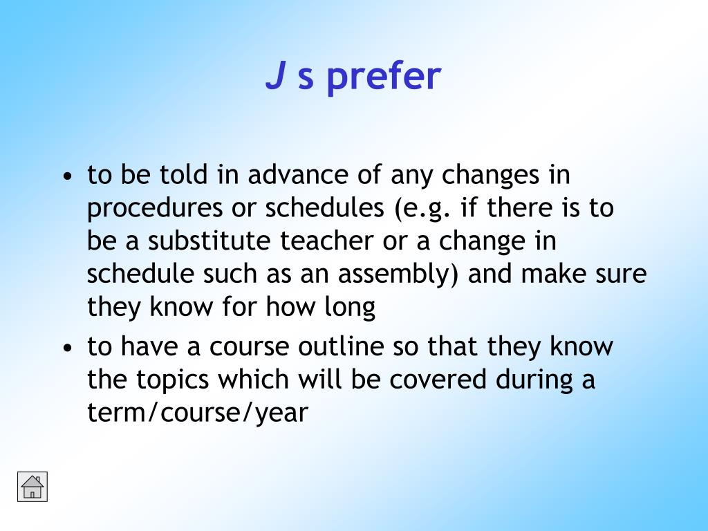 to be told in advance of any changes in procedures or schedules (e.g. if there is to be a substitute teacher or a change in schedule such as an assembly) and make sure they know for how long