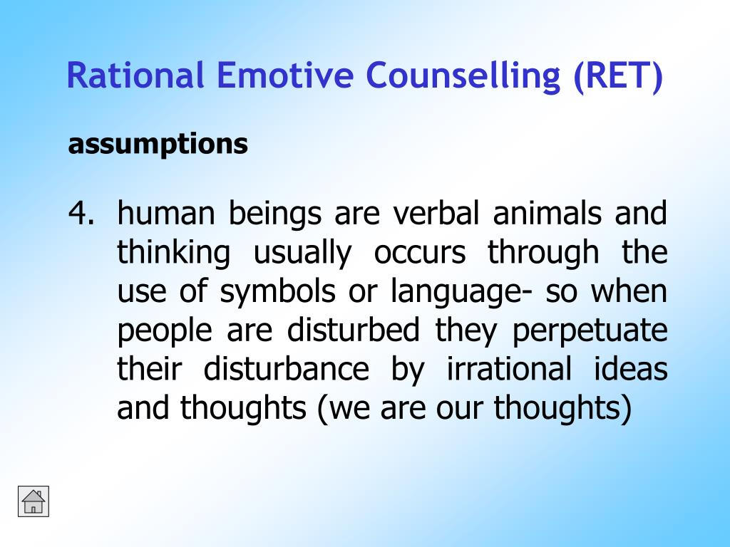 human beings are verbal animals and thinking usually occurs through the use of symbols or language- so when people are disturbed they perpetuate their disturbance by irrational ideas and thoughts (we are our thoughts)